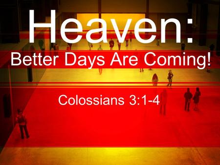 Heaven: Better Days Are Coming! Colossians 3:1-4.