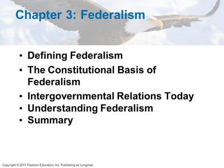 Copyright © 2011 Pearson Education, Inc. Publishing as Longman Chapter 3: Federalism Defining Federalism The Constitutional Basis of Federalism Intergovernmental.