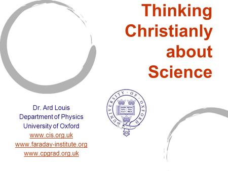 Thinking Christianly about Science Dr. Ard Louis Department of Physics University of Oxford www.cis.org.uk www.faraday-institute.org www.cpgrad.org.uk.