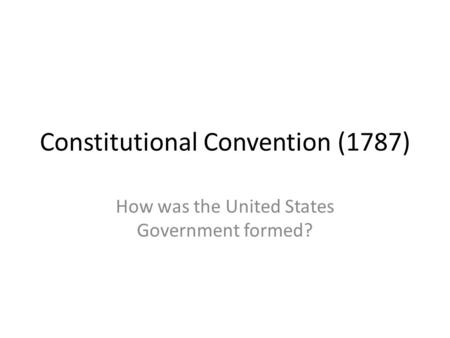Constitutional Convention (1787) How was the United States Government formed?