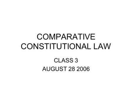 COMPARATIVE CONSTITUTIONAL LAW CLASS 3 AUGUST 28 2006.