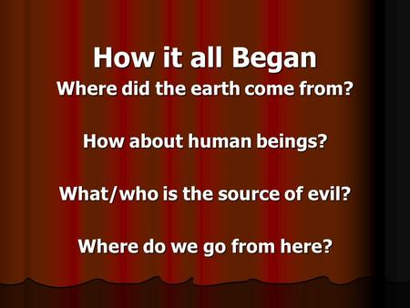 Where did the earth come from? What/who is the source of evil?