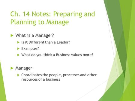 Ch. 14 Notes: Preparing and Planning to Manage  What is a Manager?  Is it Different than a Leader?  Examples?  What do you think a Business values.