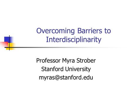 Overcoming Barriers to Interdisciplinarity Professor Myra Strober Stanford University