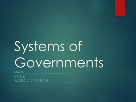 Systems of Governments NAME:____________________________ MODS:____________________________ WORLD CIVILIZATIONS: __________________.