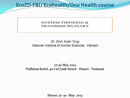 EcoZD-FBLI Ecohealth/One Health course Dr. Dinh Xuan Tung National Institute of Animal Sciences, Vietnam 27-30 May 2013 Pullman hotel, 40 Cat Linh Street.