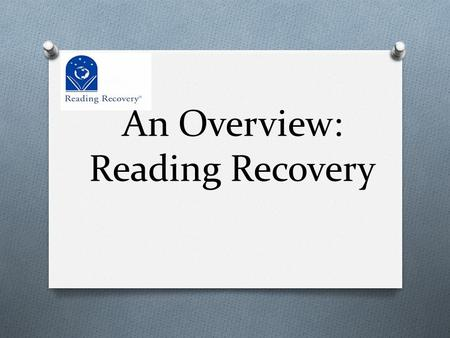 An Overview: Reading Recovery. Overview of Reading Recovery O Reading Recovery is a highly effective (Tier 3) short- term intervention of one-to-one tutoring.