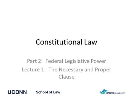 Constitutional Law Part 2: Federal Legislative Power Lecture 1: The Necessary and Proper Clause.