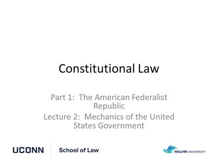 Constitutional Law Part 1: The American Federalist Republic Lecture 2: Mechanics of the United States Government.