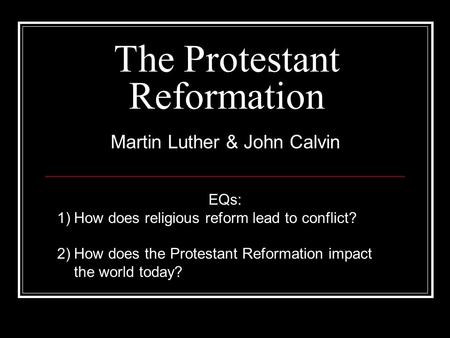 The Protestant Reformation Martin Luther & John Calvin EQs: 1)How does religious reform lead to conflict? 2)How does the Protestant Reformation impact.