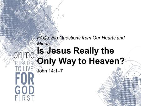 FAQs: Big Questions from Our Hearts and Minds Is Jesus Really the Only Way to Heaven? John 14:1–7.