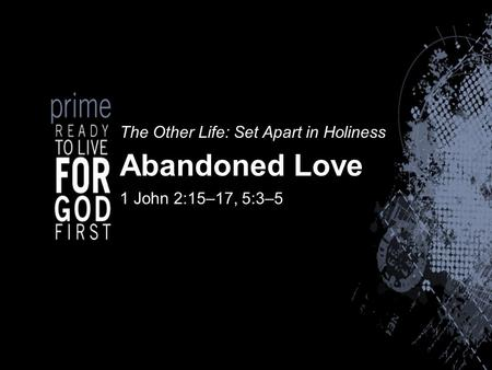 The Other Life: Set Apart in Holiness Abandoned Love 1 John 2:15–17, 5:3–5.