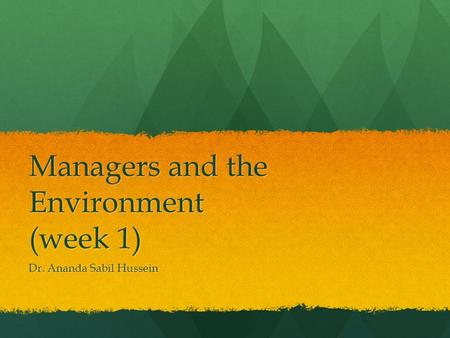 Managers and the Environment (week 1) Dr. Ananda Sabil Hussein.
