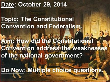 Date: October 29, 2014 Topic: The Constitutional Convention and Federalism. Aim: How did the Constitutional Convention address the weaknesses of the national.