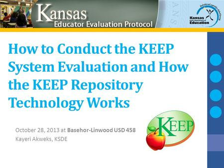 How to Conduct the KEEP System Evaluation and How the KEEP Repository Technology Works October 28, 2013 at Basehor-Linwood USD 458 Kayeri Akweks, KSDE.