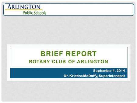 BRIEF REPORT ROTARY CLUB OF ARLINGTON September 4, 2014 Dr. Kristine McDuffy, Superintendent.