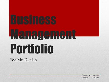 Business Management Portfolio By: Mr. Dunlap Business Management Chapter 1 9/4/2012.