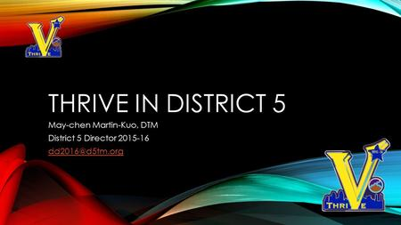 THRIVE IN DISTRICT 5 May-chen Martin-Kuo, DTM District 5 Director 2015-16