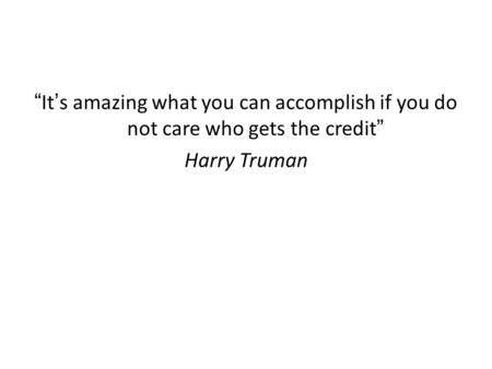 """It's amazing what you can accomplish if you do not care who gets the credit"" Harry Truman."