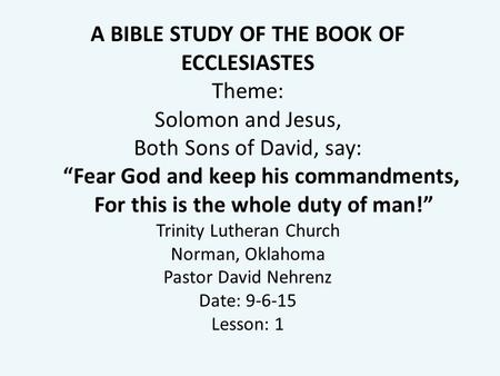 "A BIBLE STUDY OF THE BOOK OF ECCLESIASTES Theme: Solomon and Jesus, Both Sons of David, say: ""Fear God and keep his commandments, For this is the whole."