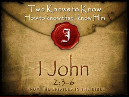 Two Knows to Know How to know that I know Him Two Knows to Know How to know that I know Him 2:3-6.