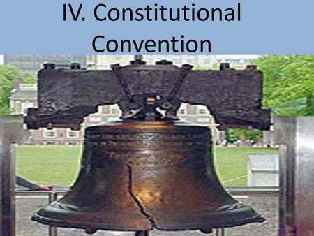 IV. Constitutional Convention. Objective: To understand the importance of the Constitutional Convention in shaping Democracy in the United States. Review: