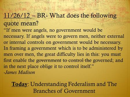 "11/26/12 – BR- What does the following quote mean? ""If men were angels, no government would be necessary. If angels were to govern men, neither external."