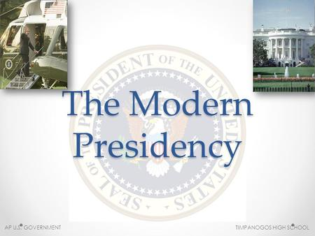 The Modern Presidency AP U.S. GOVERNMENT TIMPANOGOS HIGH SCHOOL.