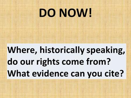 DO NOW! Where, historically speaking, do our rights come from? What evidence can you cite?