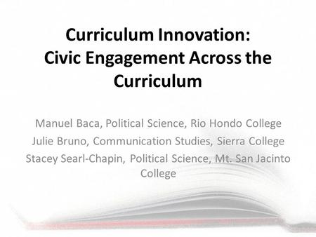 Curriculum Innovation: Civic Engagement Across the Curriculum Manuel Baca, Political Science, Rio Hondo College Julie Bruno, Communication Studies, Sierra.