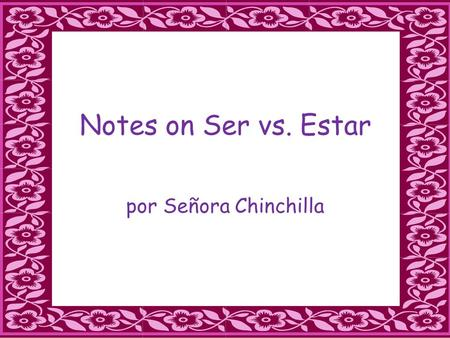 Notes on Ser vs. Estar por Señora Chinchilla. SER C- characteristic /description H-hour(time) O-origin, occupation R- religion,race N-nationality.
