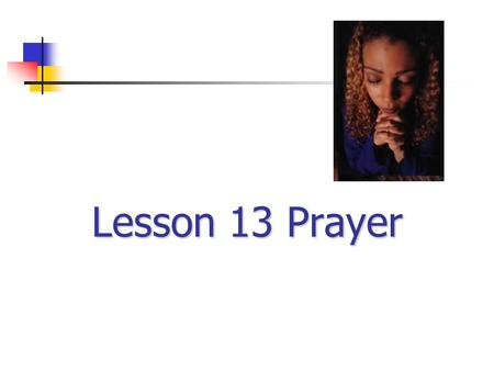 Lesson 13 Prayer Read: Psalm 19:14 1. A heart-to-heart talk... …spoken or unspoken, CHRISTIAN PRAYER IS...