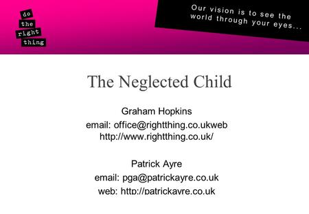 Our vision is to see the world through your eyes... © Do The RIght Thing 2011www.rightthing.co.uk The Neglected Child Graham Hopkins
