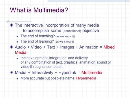 What is Multimedia? The interactive incorporation of many media to accomplish some (educational) objective The end of teaching? (as we know it) The end.