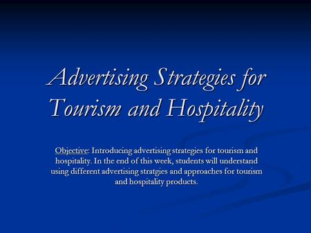 Advertising Strategies for Tourism and Hospitality Objective: Introducing advertising strategies for tourism and hospitality. In the end of this week,