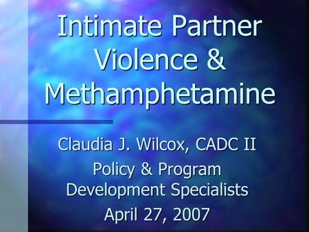 Intimate Partner Violence & Methamphetamine Claudia J. Wilcox, CADC II Policy & Program Development Specialists April 27, 2007.