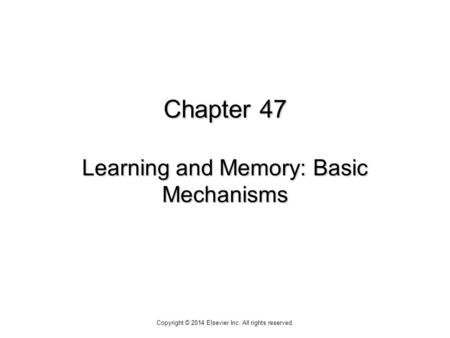 Chapter 47 Learning and Memory: Basic Mechanisms Copyright © 2014 Elsevier Inc. All rights reserved.