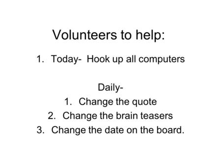 Volunteers to help: 1.Today- Hook up all computers Daily- 1.Change the quote 2.Change the brain teasers 3.Change the date on the board.