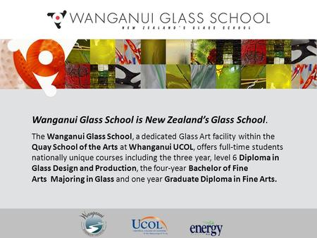 Wanganui Glass School is New Zealand's Glass School. The Wanganui Glass School, a dedicated Glass Art facility within the Quay School of the Arts at Whanganui.