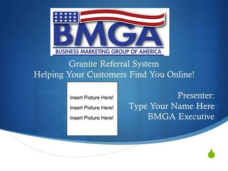  Granite Referral System Helping Your Customers Find You Online! Presenter: Type Your Name Here BMGA Executive.