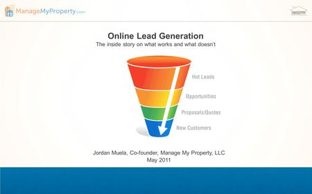 Online Lead Generation The inside story on what works and what doesn't Jordan Muela, Co-founder, Manage My Property, LLC May 2011.