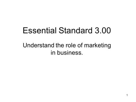 Essential Standard 3.00 Understand the role of marketing in business. 1.