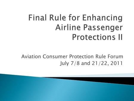 Aviation Consumer Protection Rule Forum July 7/8 and 21/22, 2011.