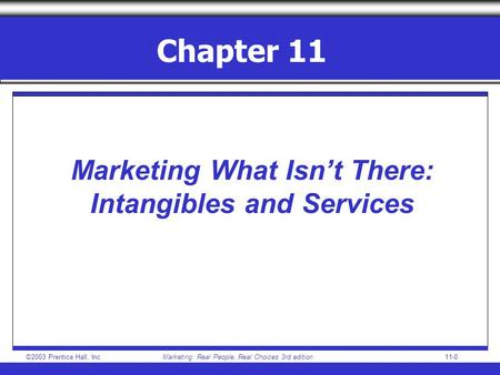 ©2003 Prentice Hall, IncMarketing: Real People, Real Choices 3rd edition 11-0 Chapter 11 Marketing What Isn't There: Intangibles and Services.