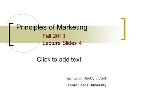Click to add text Principles of Marketing Fall 2013 Lecture Slides 4 Instructor : RAZA ILLAHE Lahore Leads University.