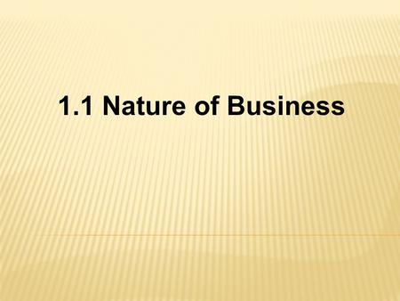 1.1 Nature of Business.  What is a Business? Any organization that uses resources to produce a good or service.  What is added-value? Changing or altering.