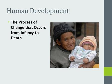 Human Development The Process of Change that Occurs from Infancy to Death.