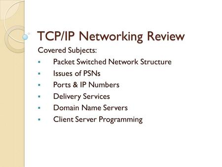 TCP/IP Networking Review Covered Subjects:  Packet Switched Network Structure  Issues of PSNs  Ports & IP Numbers  Delivery Services  Domain Name.