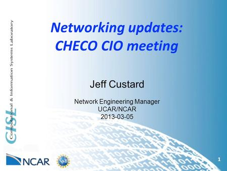 Networking updates: CHECO CIO meeting 1 Jeff Custard Network Engineering Manager UCAR/NCAR 2013-03-05.