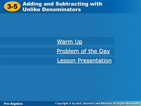 Pre-Algebra 3-5 Adding and Subtracting with Unlike Denominators 3-5 Adding and Subtracting with Unlike Denominators Pre-Algebra Warm Up Warm Up Problem.